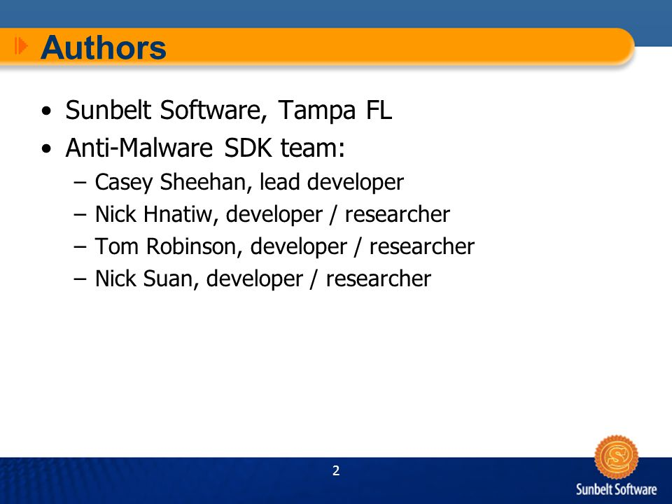 2 Authors Sunbelt Software, Tampa FL Anti-Malware SDK team: –Casey Sheehan, lead developer –Nick Hnatiw, developer / researcher –Tom Robinson, developer / researcher –Nick Suan, developer / researcher