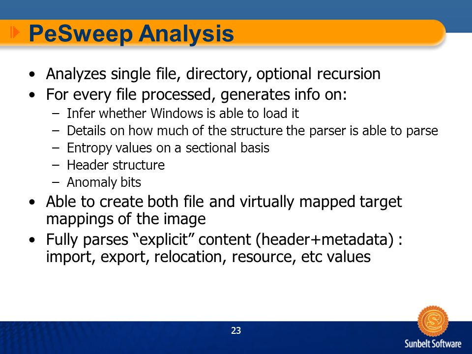 23 PeSweep Analysis Analyzes single file, directory, optional recursion For every file processed, generates info on: –Infer whether Windows is able to load it –Details on how much of the structure the parser is able to parse –Entropy values on a sectional basis –Header structure –Anomaly bits Able to create both file and virtually mapped target mappings of the image Fully parses explicit content (header+metadata) : import, export, relocation, resource, etc values