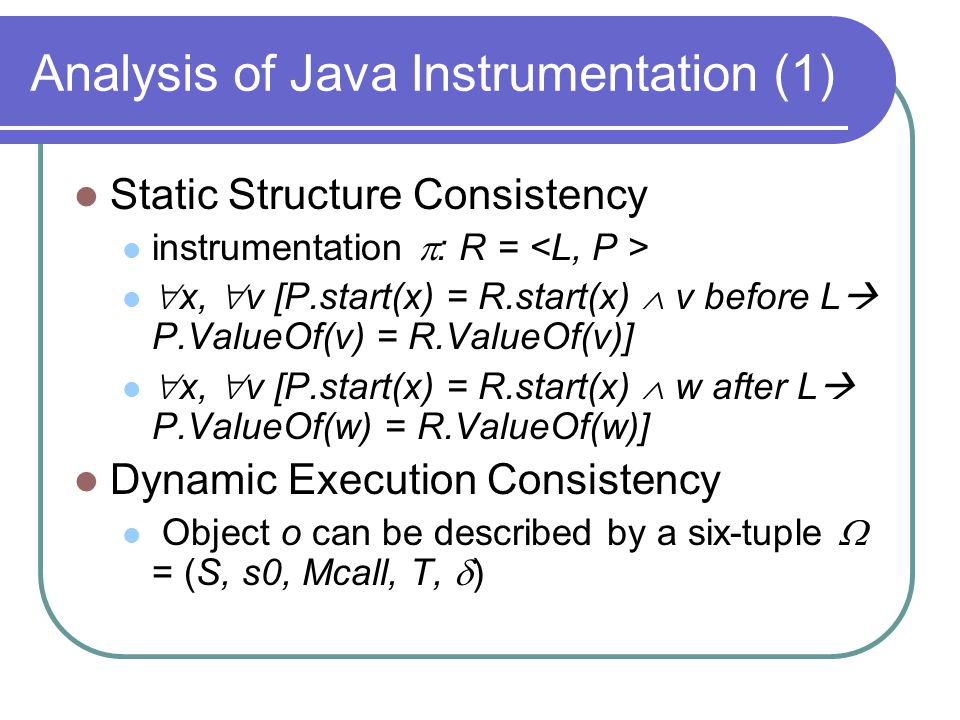 Analysis of Java Instrumentation (1) Static Structure Consistency instrumentation  : R =  x,  v [P.start(x) = R.start(x)  v before L  P.ValueOf(v) = R.ValueOf(v)]  x,  v [P.start(x) = R.start(x)  w after L  P.ValueOf(w) = R.ValueOf(w)] Dynamic Execution Consistency Object o can be described by a six-tuple  = (S, s0, Mcall, T,  )