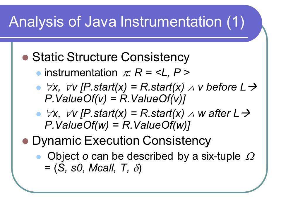Analysis of Java Instrumentation (1) Static Structure Consistency instrumentation  : R =  x,  v [P.start(x) = R.start(x)  v before L  P.ValueOf(v