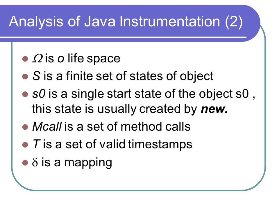 Analysis of Java Instrumentation (2)  is o life space S is a finite set of states of object s0 is a single start state of the object s0, this state is usually created by new.