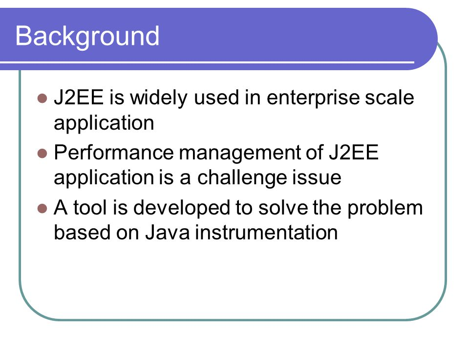 Background J2EE is widely used in enterprise scale application Performance management of J2EE application is a challenge issue A tool is developed to solve the problem based on Java instrumentation