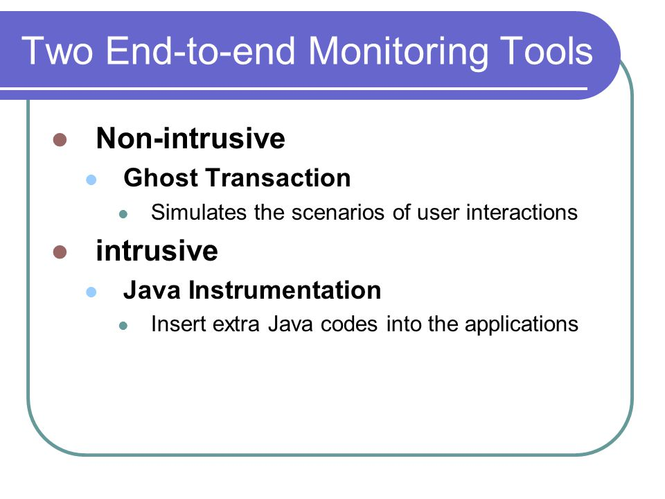 Two End-to-end Monitoring Tools Non-intrusive Ghost Transaction Simulates the scenarios of user interactions intrusive Java Instrumentation Insert ext