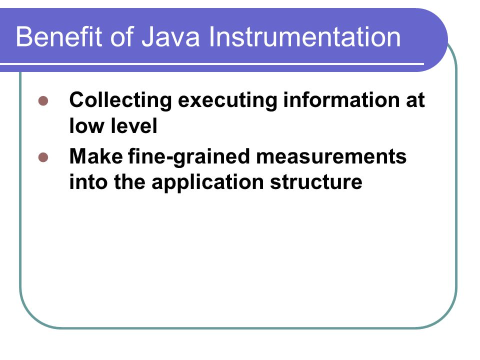 Benefit of Java Instrumentation Collecting executing information at low level Make fine-grained measurements into the application structure