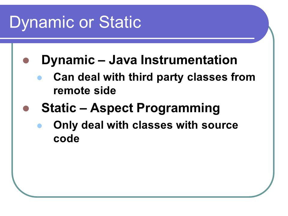 Dynamic or Static Dynamic – Java Instrumentation Can deal with third party classes from remote side Static – Aspect Programming Only deal with classes