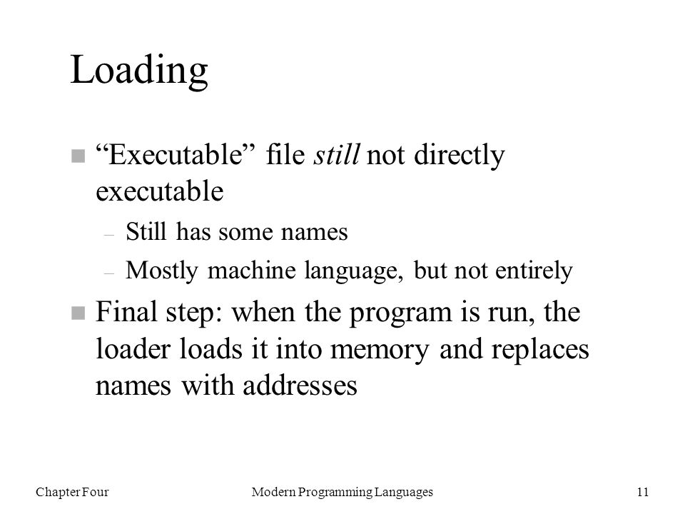 Chapter FourModern Programming Languages11 Loading n Executable file still not directly executable – Still has some names – Mostly machine language, but not entirely n Final step: when the program is run, the loader loads it into memory and replaces names with addresses