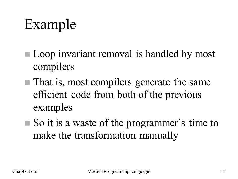 Chapter FourModern Programming Languages18 Example n Loop invariant removal is handled by most compilers n That is, most compilers generate the same efficient code from both of the previous examples n So it is a waste of the programmer's time to make the transformation manually