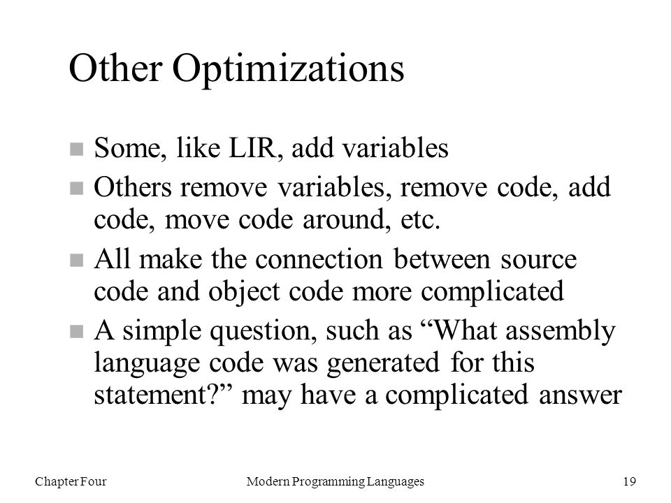 Chapter FourModern Programming Languages19 Other Optimizations n Some, like LIR, add variables n Others remove variables, remove code, add code, move code around, etc.