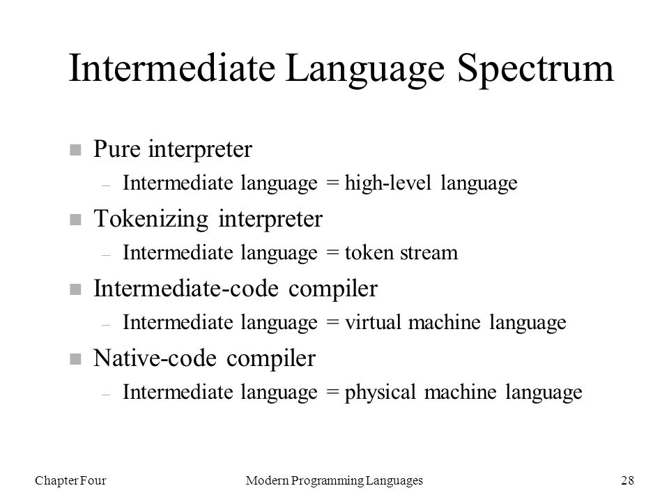 Chapter FourModern Programming Languages28 Intermediate Language Spectrum n Pure interpreter – Intermediate language = high-level language n Tokenizin