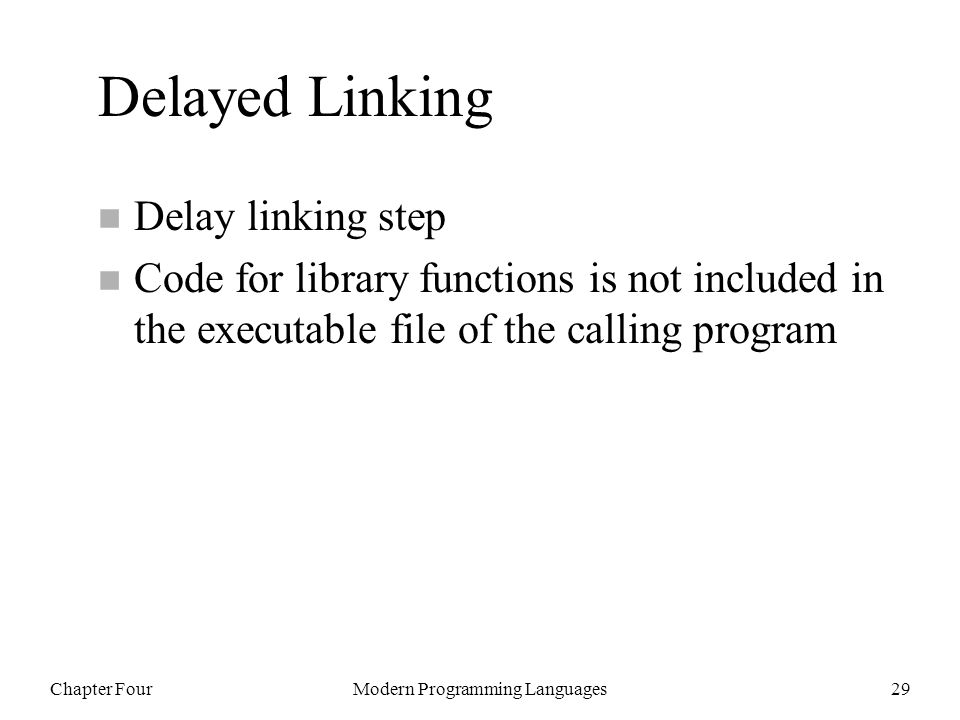 Chapter FourModern Programming Languages29 Delayed Linking n Delay linking step n Code for library functions is not included in the executable file of the calling program
