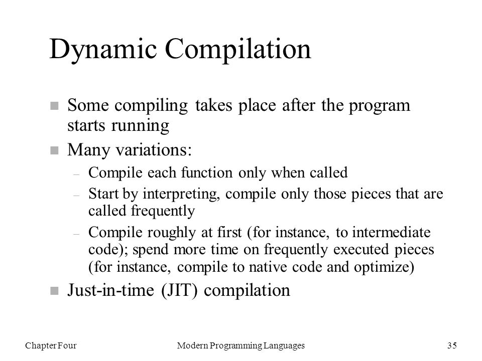 Chapter FourModern Programming Languages35 Dynamic Compilation n Some compiling takes place after the program starts running n Many variations: – Compile each function only when called – Start by interpreting, compile only those pieces that are called frequently – Compile roughly at first (for instance, to intermediate code); spend more time on frequently executed pieces (for instance, compile to native code and optimize) n Just-in-time (JIT) compilation