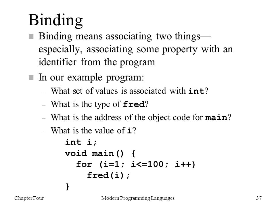 Chapter FourModern Programming Languages37 Binding n Binding means associating two things— especially, associating some property with an identifier from the program n In our example program: – What set of values is associated with int .