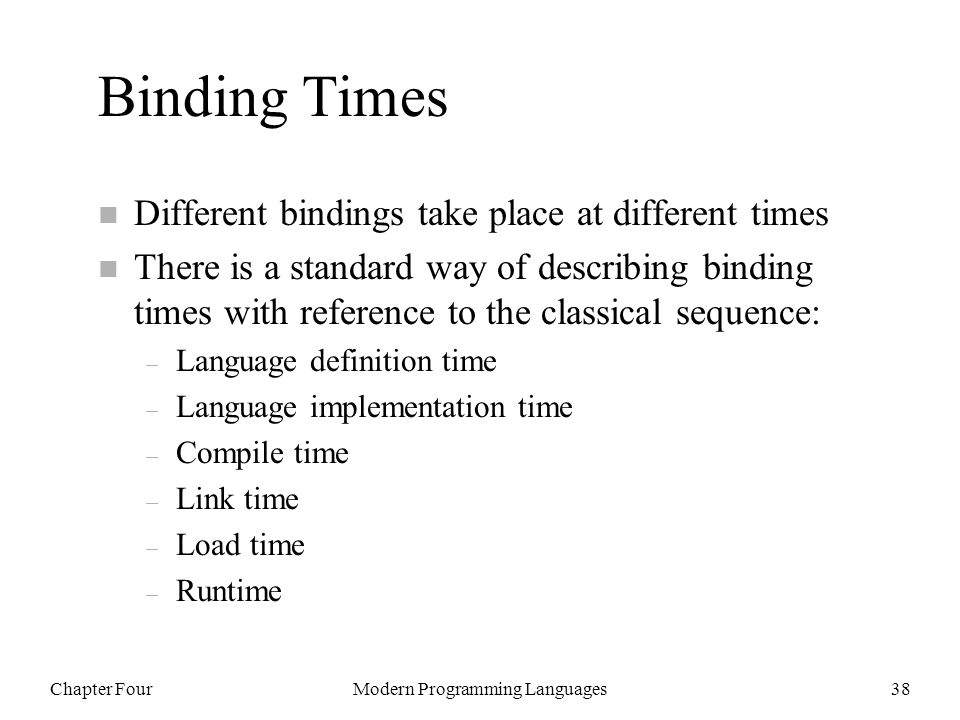 Chapter FourModern Programming Languages38 Binding Times n Different bindings take place at different times n There is a standard way of describing binding times with reference to the classical sequence: – Language definition time – Language implementation time – Compile time – Link time – Load time – Runtime