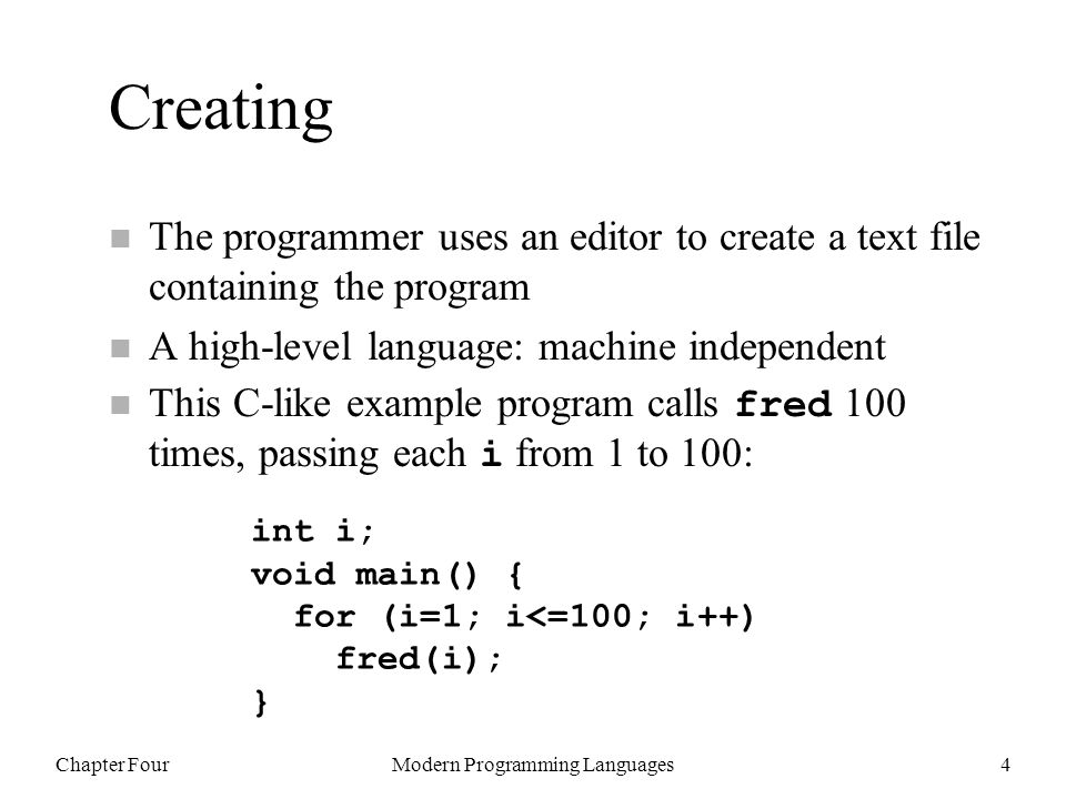 Chapter FourModern Programming Languages4 Creating n The programmer uses an editor to create a text file containing the program n A high-level language: machine independent This C-like example program calls fred 100 times, passing each i from 1 to 100: int i; void main() { for (i=1; i<=100; i++) fred(i); }