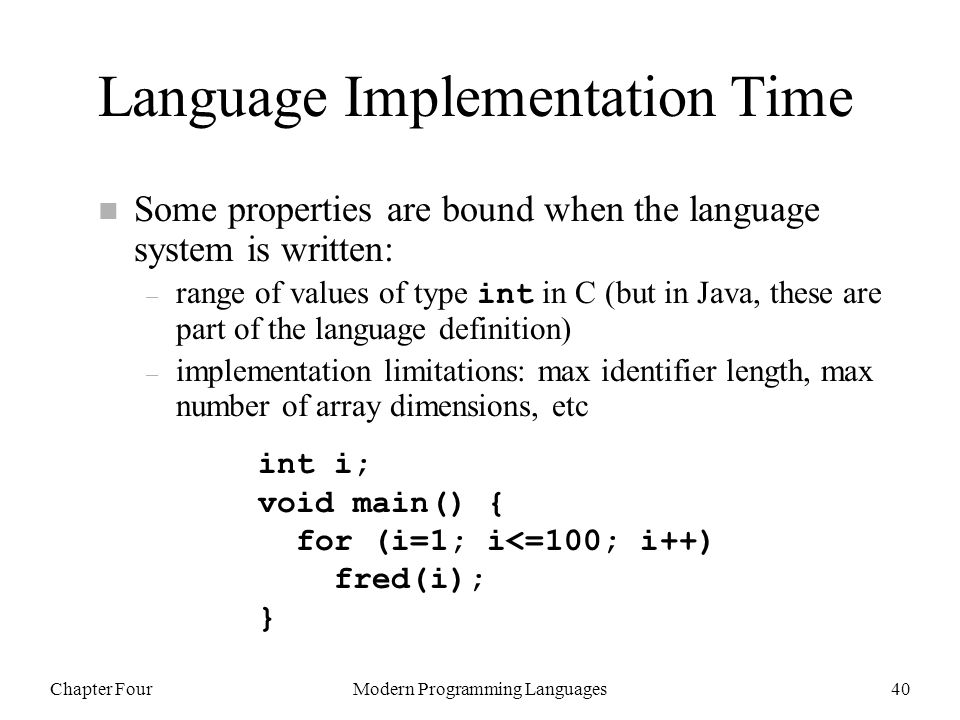 Chapter FourModern Programming Languages40 Language Implementation Time n Some properties are bound when the language system is written: – range of values of type int in C (but in Java, these are part of the language definition) – implementation limitations: max identifier length, max number of array dimensions, etc int i; void main() { for (i=1; i<=100; i++) fred(i); }