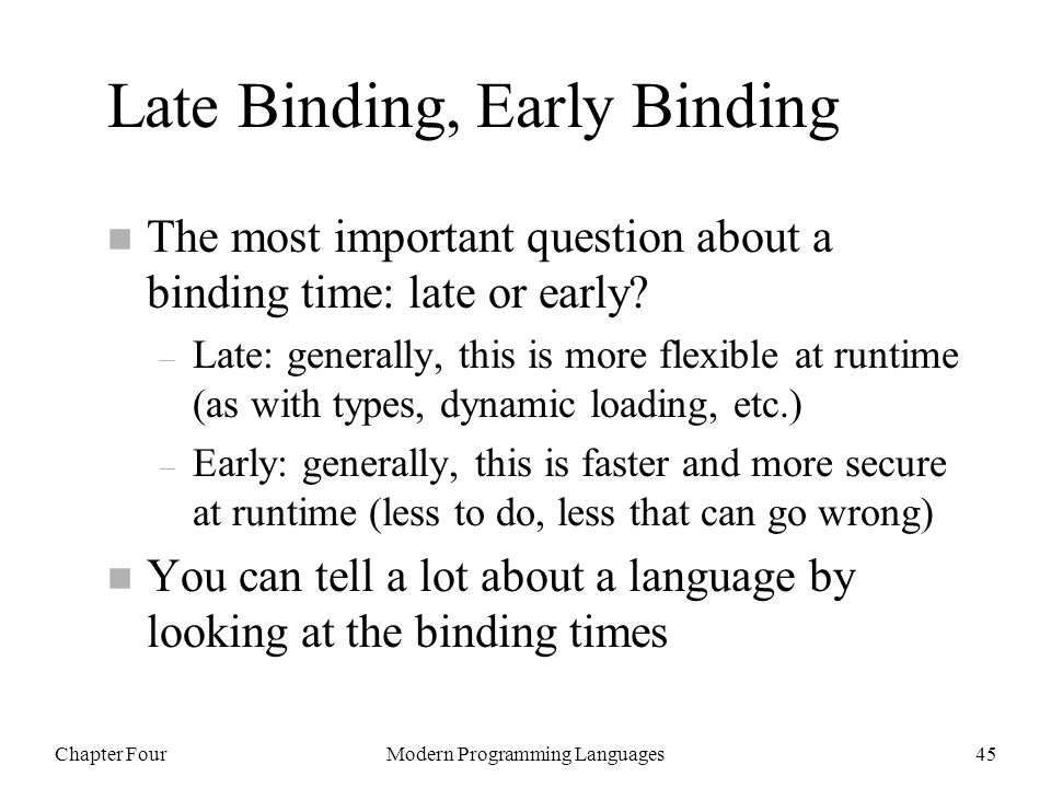 Chapter FourModern Programming Languages45 Late Binding, Early Binding n The most important question about a binding time: late or early.