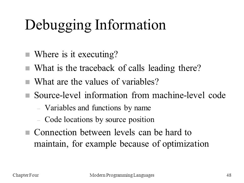 Chapter FourModern Programming Languages48 Debugging Information n Where is it executing? n What is the traceback of calls leading there? n What are t