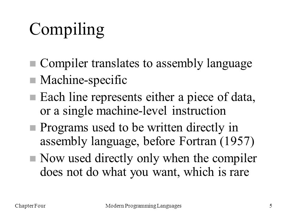 Chapter FourModern Programming Languages5 Compiling n Compiler translates to assembly language n Machine-specific n Each line represents either a piec