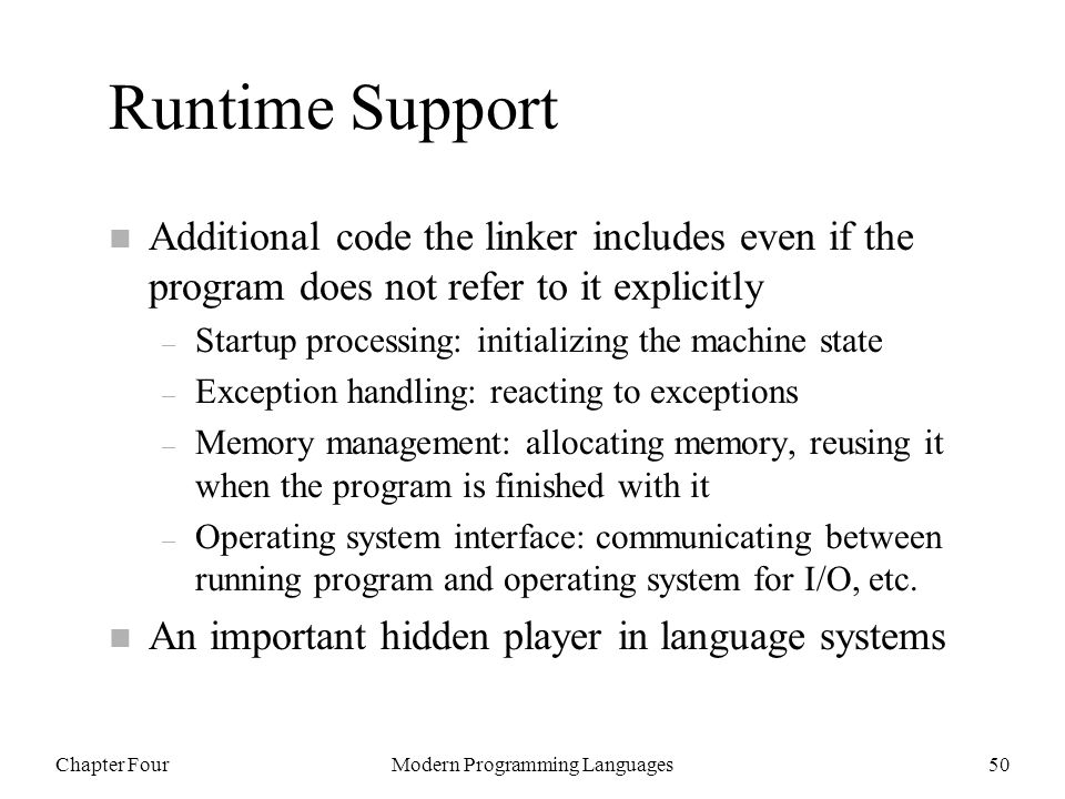 Chapter FourModern Programming Languages50 Runtime Support n Additional code the linker includes even if the program does not refer to it explicitly – Startup processing: initializing the machine state – Exception handling: reacting to exceptions – Memory management: allocating memory, reusing it when the program is finished with it – Operating system interface: communicating between running program and operating system for I/O, etc.