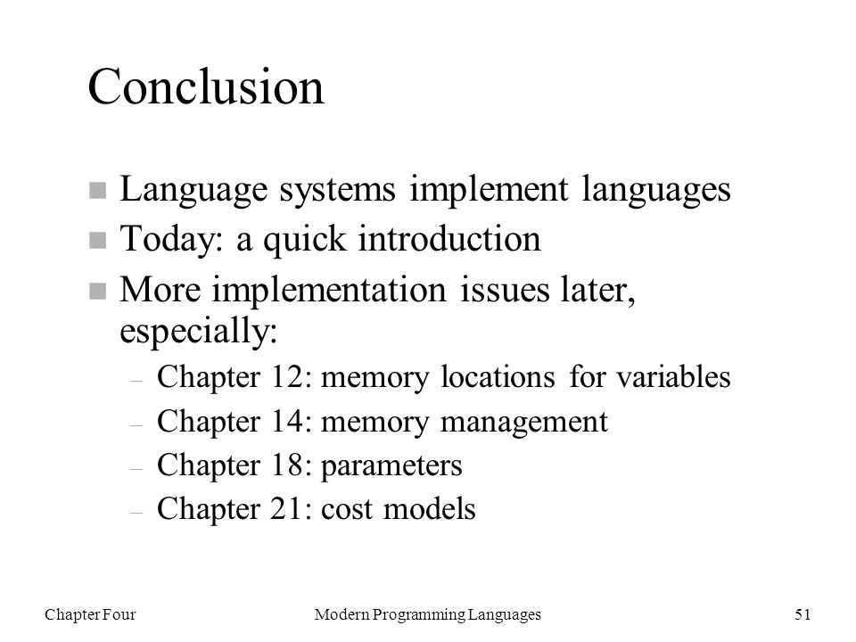 Chapter FourModern Programming Languages51 Conclusion n Language systems implement languages n Today: a quick introduction n More implementation issues later, especially: – Chapter 12: memory locations for variables – Chapter 14: memory management – Chapter 18: parameters – Chapter 21: cost models