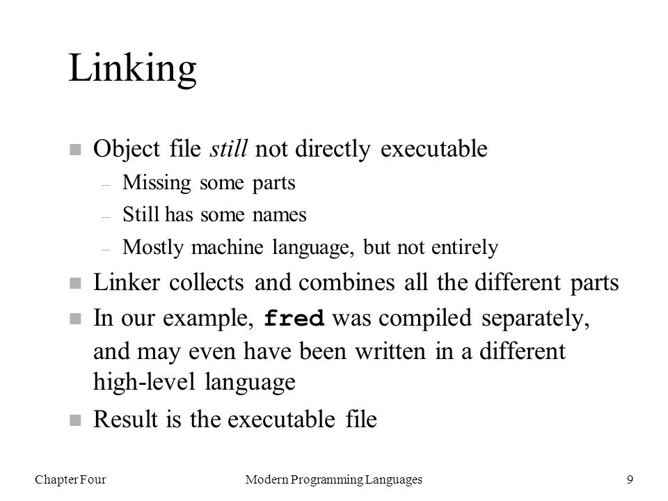 Chapter FourModern Programming Languages9 Linking n Object file still not directly executable – Missing some parts – Still has some names – Mostly machine language, but not entirely n Linker collects and combines all the different parts In our example, fred was compiled separately, and may even have been written in a different high-level language n Result is the executable file