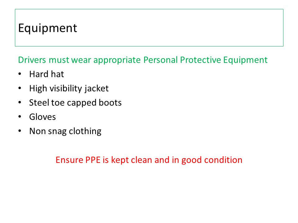 Equipment Drivers must wear appropriate Personal Protective Equipment Hard hat High visibility jacket Steel toe capped boots Gloves Non snag clothing Ensure PPE is kept clean and in good condition
