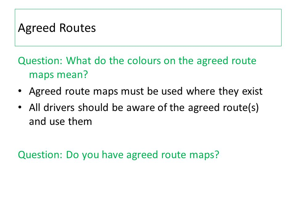 Agreed Routes Question: What do the colours on the agreed route maps mean? Agreed route maps must be used where they exist All drivers should be aware