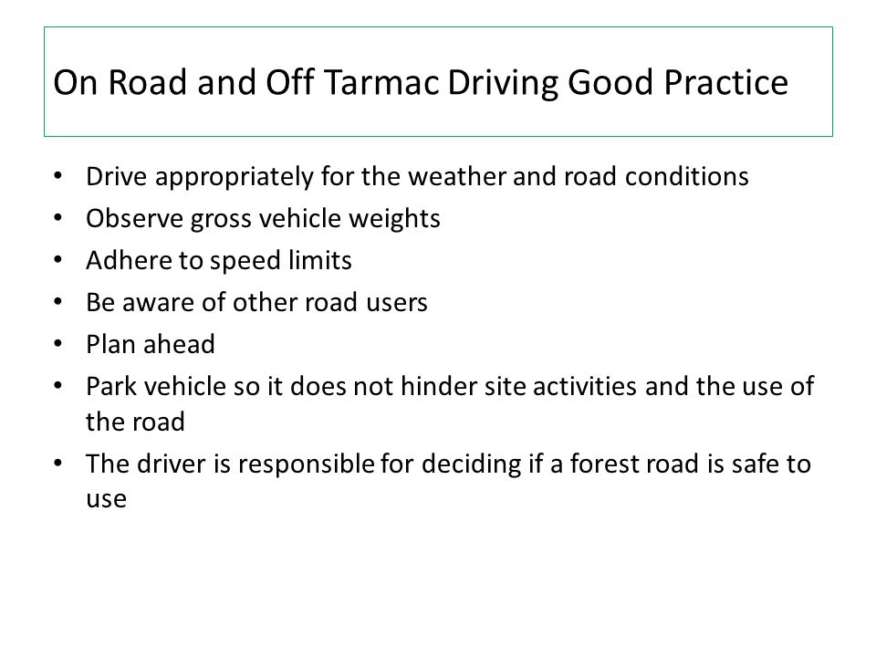 On Road and Off Tarmac Driving Good Practice Drive appropriately for the weather and road conditions Observe gross vehicle weights Adhere to speed lim