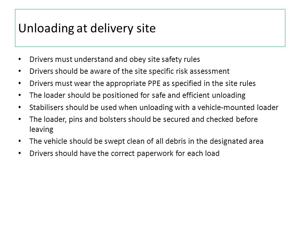 Unloading at delivery site Drivers must understand and obey site safety rules Drivers should be aware of the site specific risk assessment Drivers mus