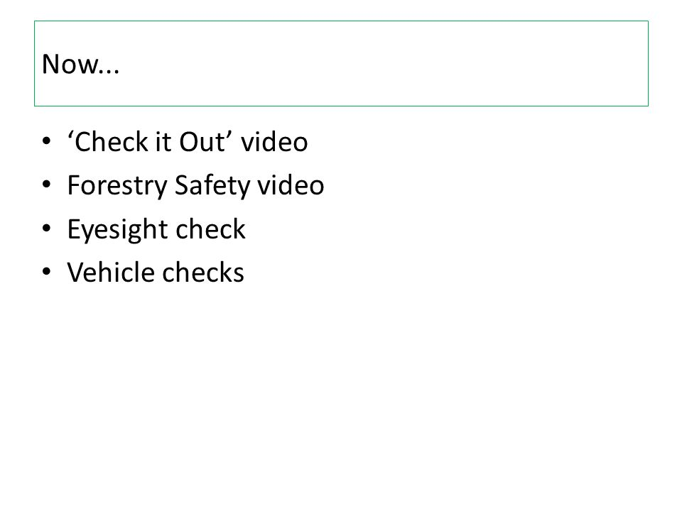 Now... 'Check it Out' video Forestry Safety video Eyesight check Vehicle checks