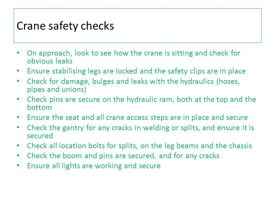 Crane safety checks On approach, look to see how the crane is sitting and check for obvious leaks Ensure stabilising legs are locked and the safety clips are in place Check for damage, bulges and leaks with the hydraulics (hoses, pipes and unions) Check pins are secure on the hydraulic ram, both at the top and the bottom Ensure the seat and all crane access steps are in place and secure Check the gantry for any cracks in welding or splits, and ensure it is secured Check all location bolts for splits, on the leg beams and the chassis Check the boom and pins are secured, and for any cracks Ensure all lights are working and secure