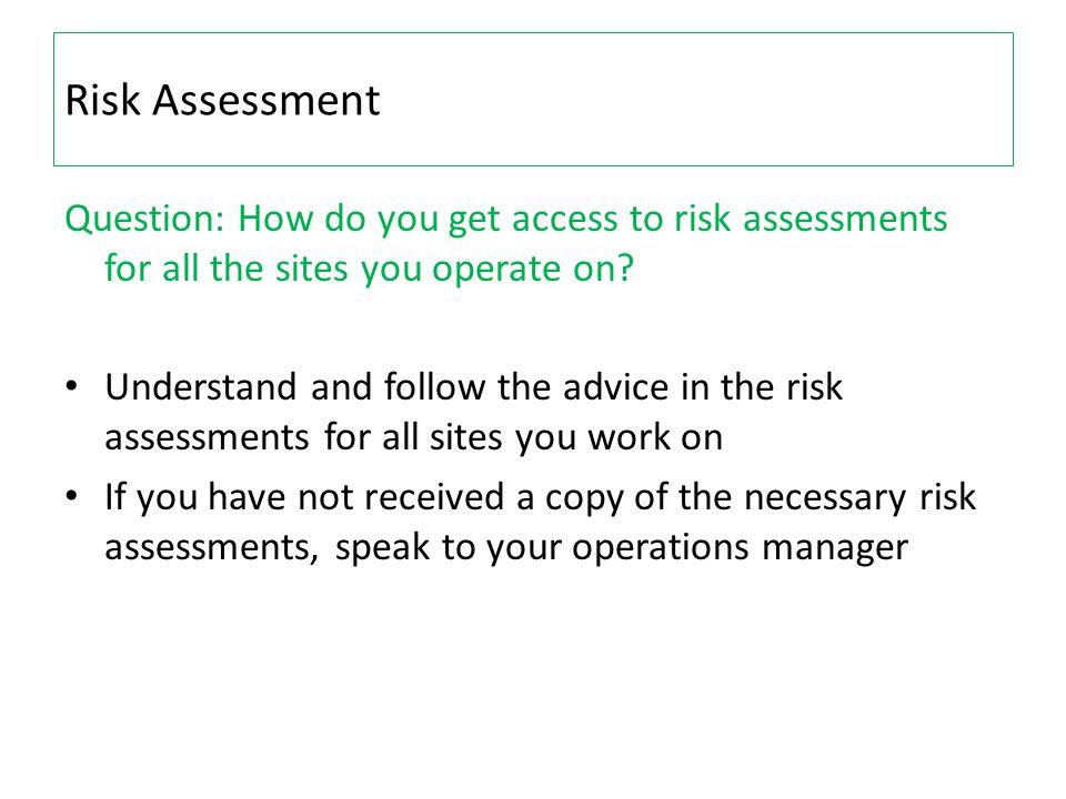 Risk Assessment Question: How do you get access to risk assessments for all the sites you operate on? Understand and follow the advice in the risk ass