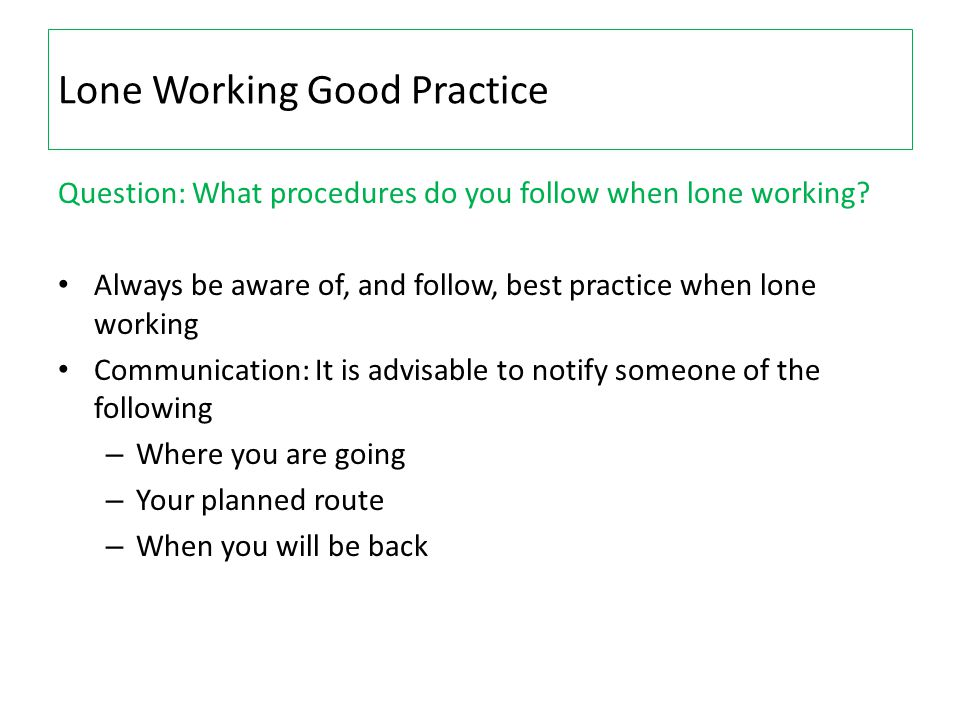 Lone Working Good Practice Question: What procedures do you follow when lone working? Always be aware of, and follow, best practice when lone working