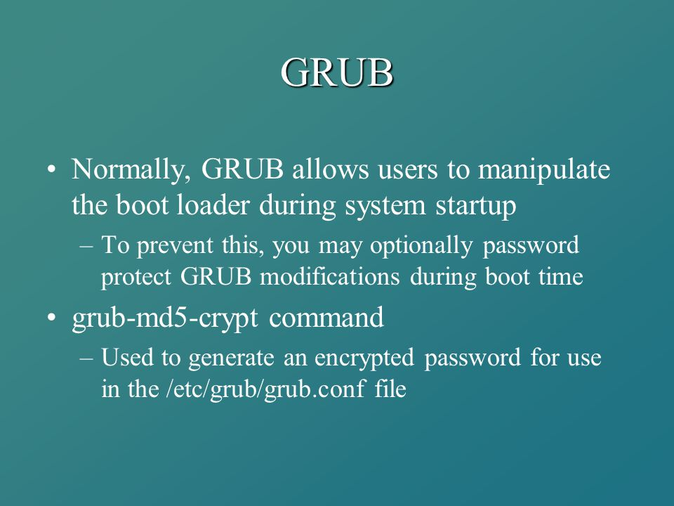 GRUB Normally, GRUB allows users to manipulate the boot loader during system startup –To prevent this, you may optionally password protect GRUB modifi