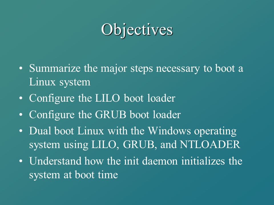 Objectives Summarize the major steps necessary to boot a Linux system Configure the LILO boot loader Configure the GRUB boot loader Dual boot Linux wi