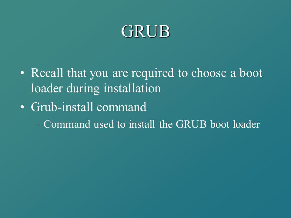 GRUB Recall that you are required to choose a boot loader during installation Grub-install command –Command used to install the GRUB boot loader