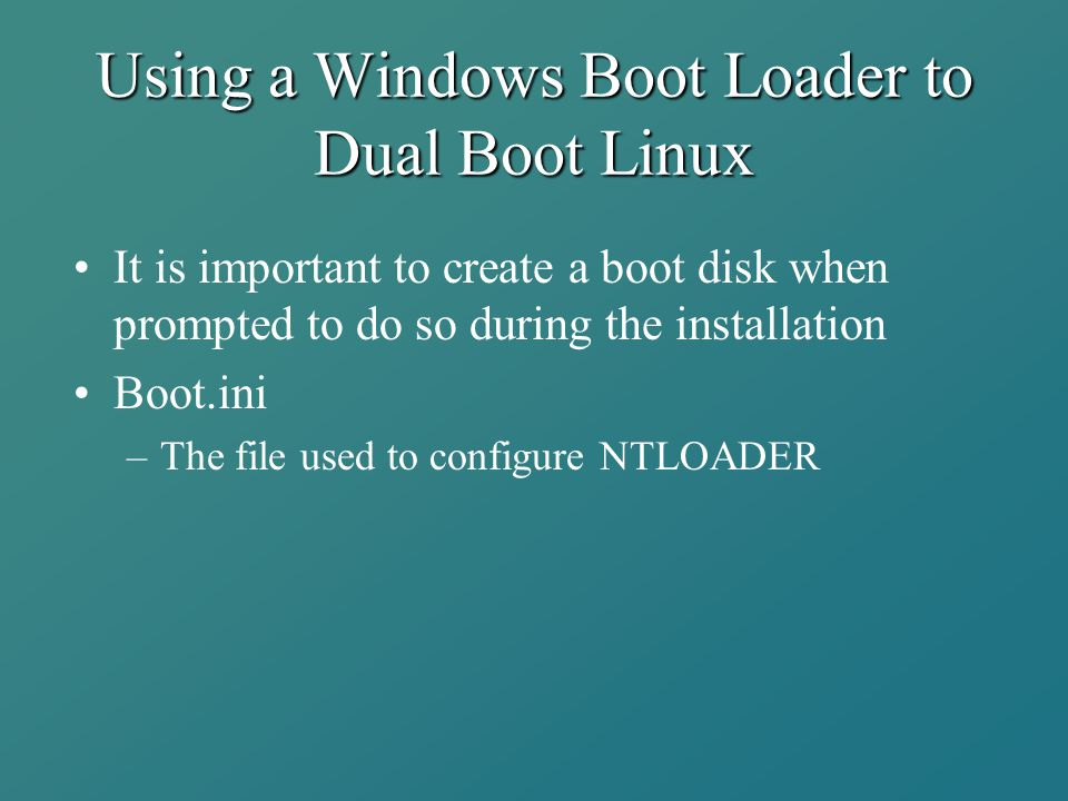 Using a Windows Boot Loader to Dual Boot Linux It is important to create a boot disk when prompted to do so during the installation Boot.ini –The file