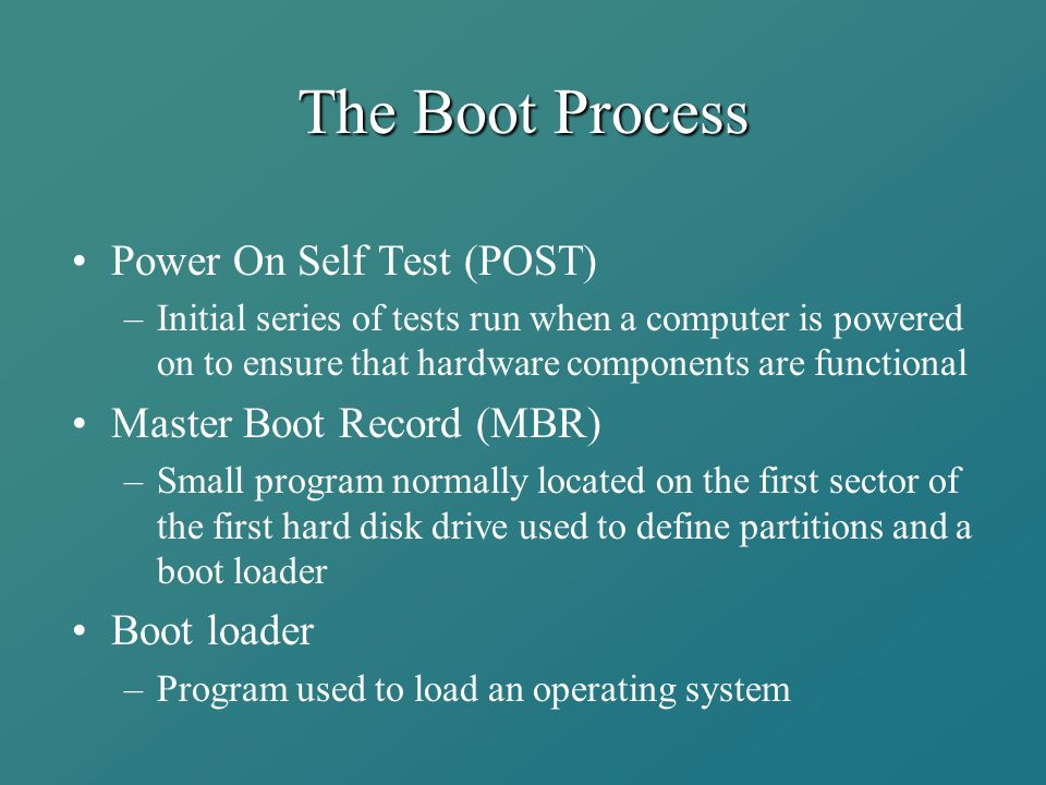 The Boot Process Power On Self Test (POST) –Initial series of tests run when a computer is powered on to ensure that hardware components are functiona