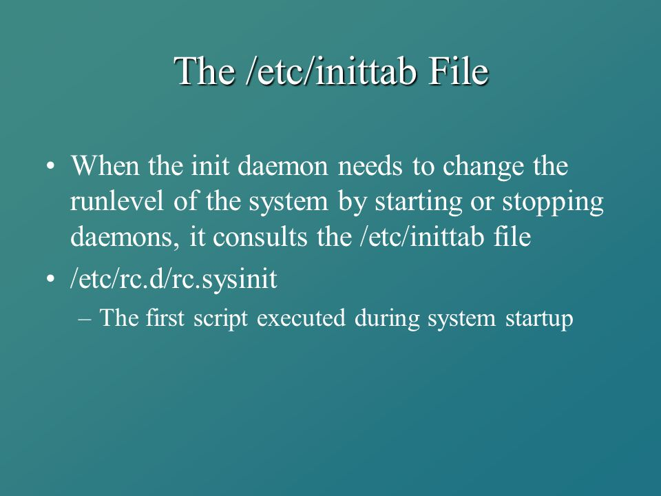 The /etc/inittab File When the init daemon needs to change the runlevel of the system by starting or stopping daemons, it consults the /etc/inittab fi