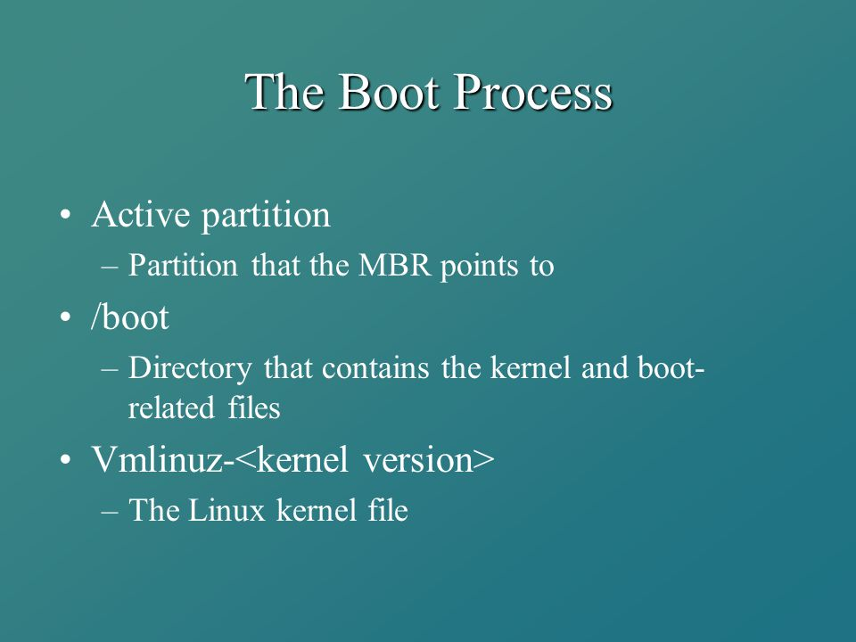 The Boot Process Active partition –Partition that the MBR points to /boot –Directory that contains the kernel and boot- related files Vmlinuz- –The Li