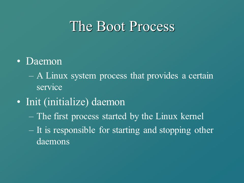 The Boot Process Daemon –A Linux system process that provides a certain service Init (initialize) daemon –The first process started by the Linux kerne