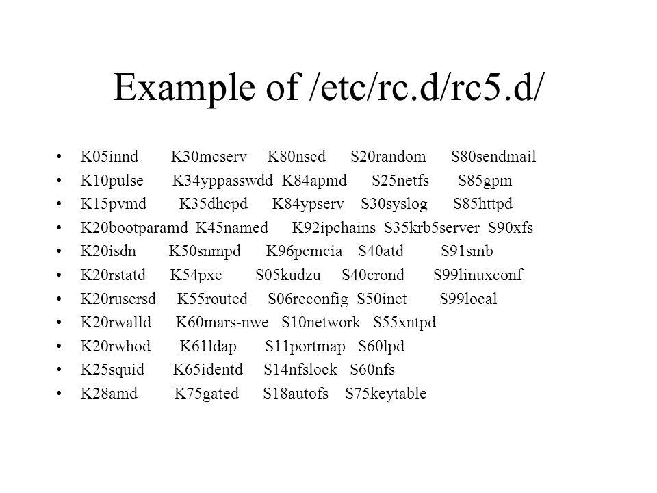 Example of /etc/rc.d/rc5.d/ K05innd K30mcserv K80nscd S20random S80sendmail K10pulse K34yppasswdd K84apmd S25netfs S85gpm K15pvmd K35dhcpd K84ypserv S30syslog S85httpd K20bootparamd K45named K92ipchains S35krb5server S90xfs K20isdn K50snmpd K96pcmcia S40atd S91smb K20rstatd K54pxe S05kudzu S40crond S99linuxconf K20rusersd K55routed S06reconfig S50inet S99local K20rwalld K60mars-nwe S10network S55xntpd K20rwhod K61ldap S11portmap S60lpd K25squid K65identd S14nfslock S60nfs K28amd K75gated S18autofs S75keytable