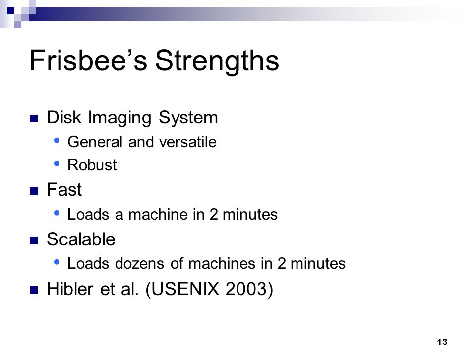 13 Frisbee's Strengths Disk Imaging System  General and versatile  Robust Fast  Loads a machine in 2 minutes Scalable  Loads dozens of machines in 2 minutes Hibler et al.