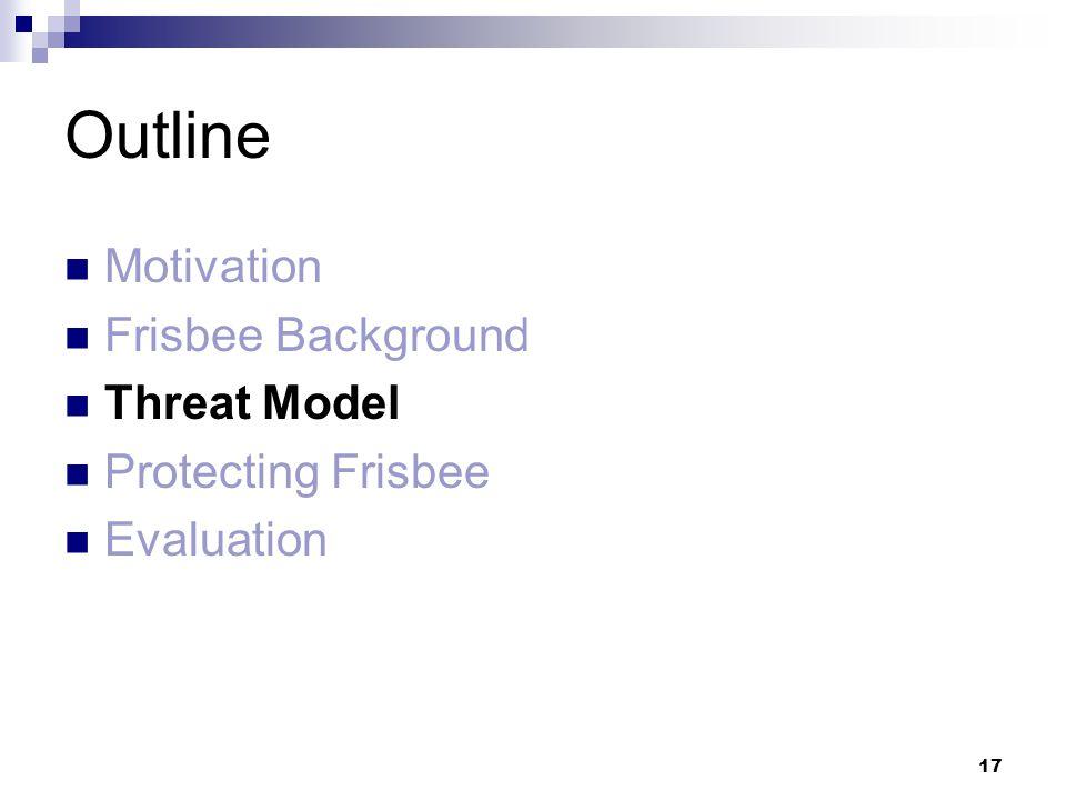 17 Outline Motivation Frisbee Background Threat Model Protecting Frisbee Evaluation