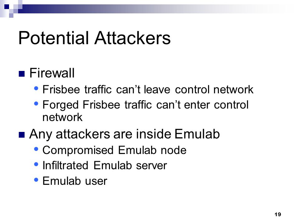 19 Potential Attackers Firewall  Frisbee traffic can't leave control network  Forged Frisbee traffic can't enter control network Any attackers are inside Emulab  Compromised Emulab node  Infiltrated Emulab server  Emulab user