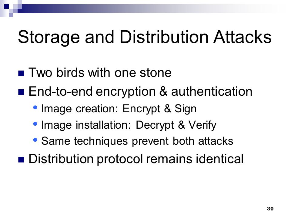 30 Storage and Distribution Attacks Two birds with one stone End-to-end encryption & authentication  Image creation: Encrypt & Sign  Image installation: Decrypt & Verify  Same techniques prevent both attacks Distribution protocol remains identical
