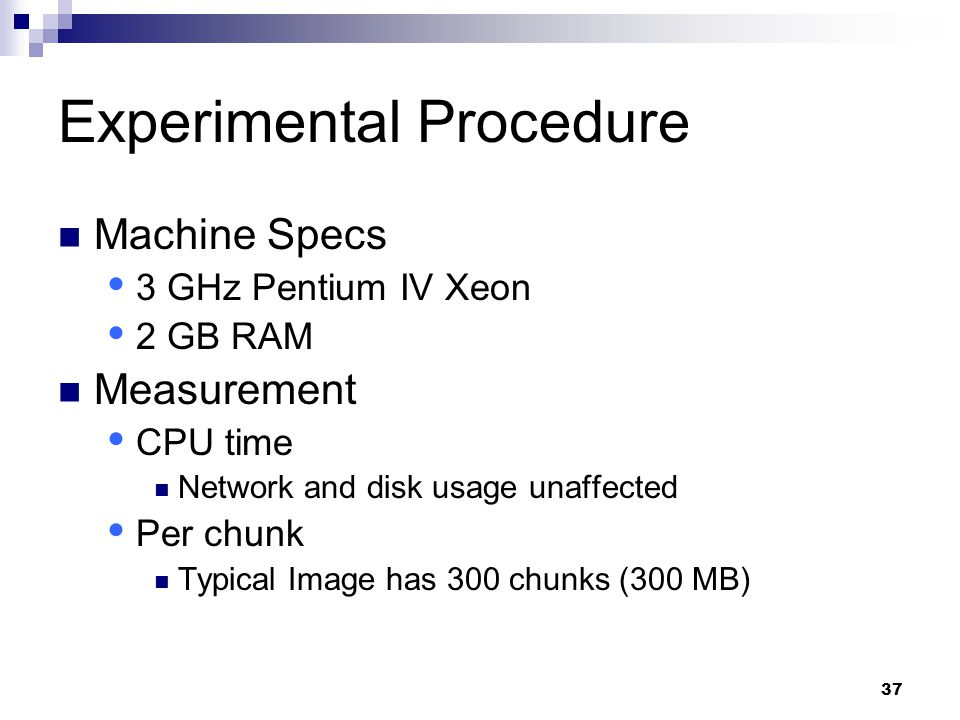 37 Experimental Procedure Machine Specs  3 GHz Pentium IV Xeon  2 GB RAM Measurement  CPU time Network and disk usage unaffected  Per chunk Typical Image has 300 chunks (300 MB)