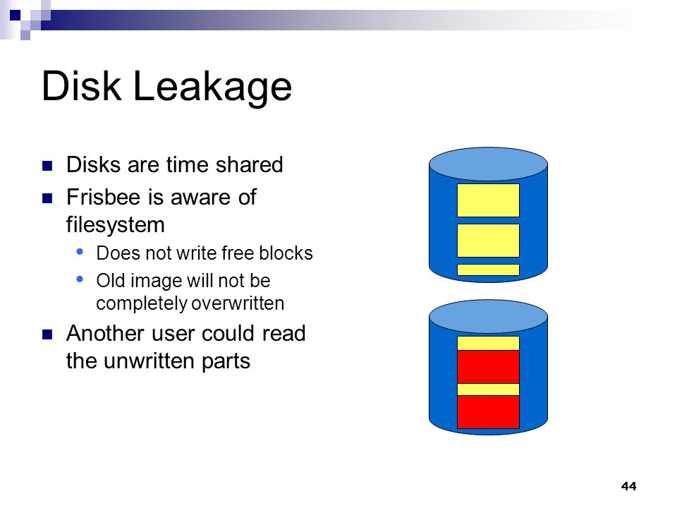 44 Disk Leakage Disks are time shared Frisbee is aware of filesystem  Does not write free blocks  Old image will not be completely overwritten Another user could read the unwritten parts