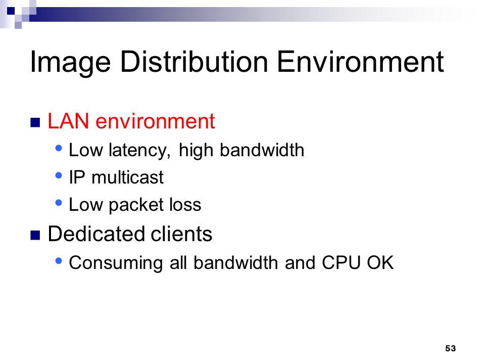 53 Image Distribution Environment LAN environment  Low latency, high bandwidth  IP multicast  Low packet loss Dedicated clients  Consuming all bandwidth and CPU OK
