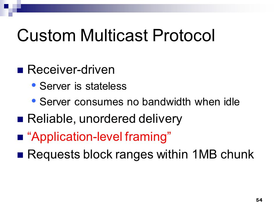 54 Custom Multicast Protocol Receiver-driven  Server is stateless  Server consumes no bandwidth when idle Reliable, unordered delivery Application-level framing Requests block ranges within 1MB chunk